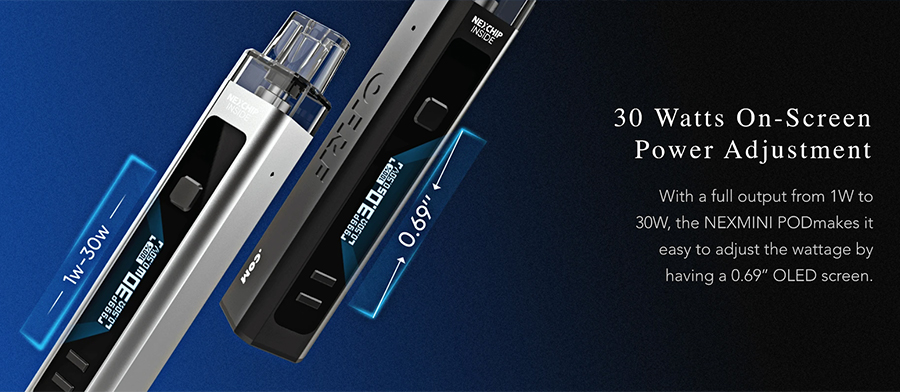 Thanks to the 1 - 30W output range, you can increase or decrease the kit's power output to deliver your ideal vape.